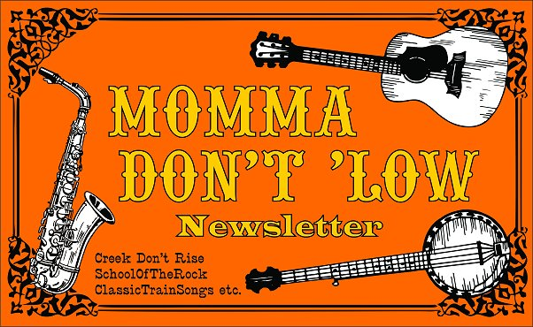 Momma Don't 'Low is a program and newsletter to support home-made and roots-based music in general, as well as the readers of CreekDontRise.com, SchoolOfTheRock.com, and ClassicTrainSongs.com.